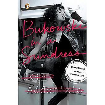 Bukowski in einem Sommerkleid: Geständnisse von einem Schreiben Leben