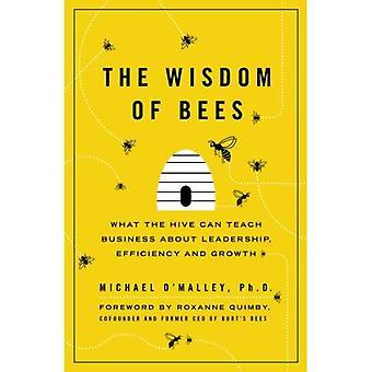 La sagesse des abeilles: ce que la ruche peut enseigner Business sur le Leadership, l'efficacité et la croissance