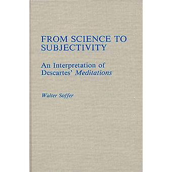 From Science to Subjectivity An Interpretation of Descartes Meditations by Soffer & Walter