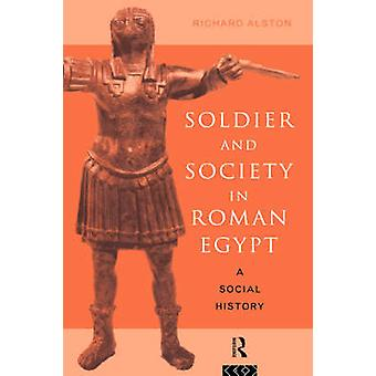 Soldier and Society in Roman Egypt A Social History by Alston & Richard
