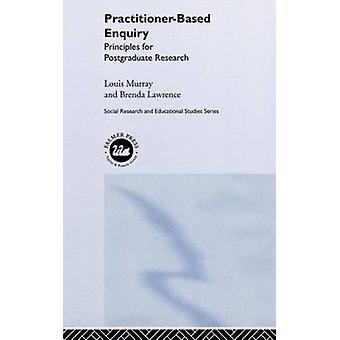 PractitionerBased Enquiry Principles and Practices for Post Graduate Research by Murray & Louis