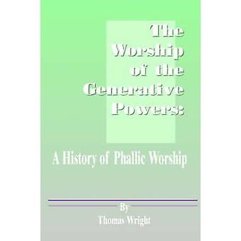 The Worship of the Generative Powers A History of Phallic Worship by Wright & Thomas