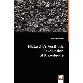 Nietzsches Aesthetic Revaluation of Knowledge by Cleveland & Joseph