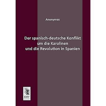 Der SpanischDeutsche Konflikt Um Die Karolinen Und Die Revolution in Spanien by Anonymous