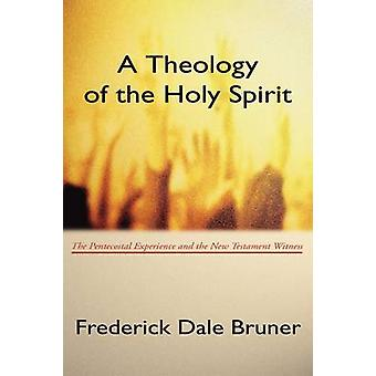 Theology of the Holy Spirit The Pentecostal Experience and the New Testament Witness by Bruner & Frederick D.