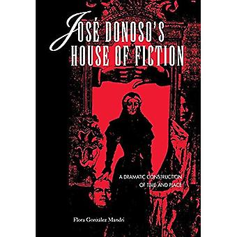 Jose Donoso&s House of Fiction: A Dramatic Construction of Time and Place