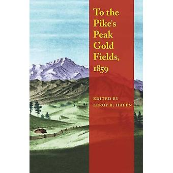 To the Pikes Peak Gold Fields 1859 by Hafen & Leroy R.