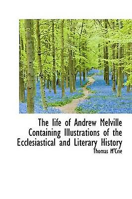 The Life of Andrew Melville Containing Illustrations of the Ecclesiastical and Literary History by MCrie & Thomas