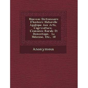 Nouveau Dictionnaire DHistoire Naturelle Appliqu E Aux Arts LAgriculture L Conomie Rurale Et Domestique La M Decine Etc. 18 by Anonymous