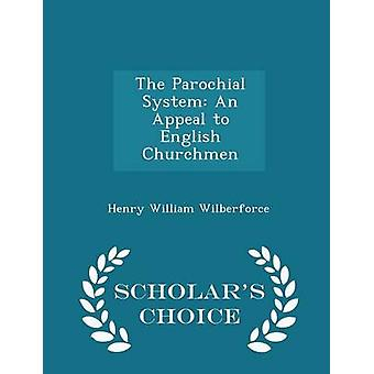 The Parochial System An Appeal to English Churchmen  Scholars Choice Edition by Wilberforce & Henry William