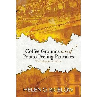 Coffee Grounds and Potato Peeling Pancakes The Garbage We Ate to Live by Bigelow & Helen O.