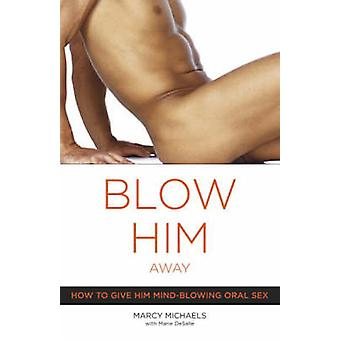 Blow Him Away - How to Give Him Mind-Blowing Oral Sex by Marcy Michael