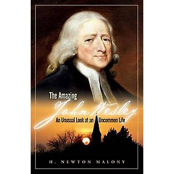 The Amazing John Wesley - An Unusual Look at an Uncommon Life by H New