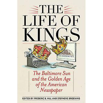 The Life of Kings - The Baltimore Sun and the Golden Age of the Americ