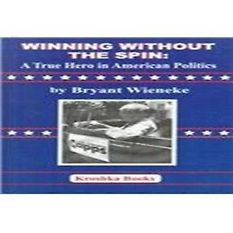 Winning Without the Spin - A True Hero in American Politics by Bryant