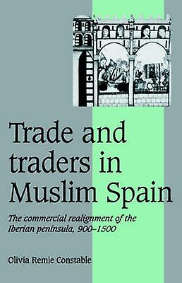 Trade and Traders in Muslim Spain The Commercial Realignment of the Iberian Peninsula 900 1500 by Constable & Olivia Remie