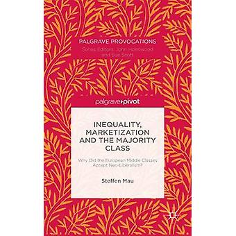 Inequality Marketization and the Majority Class Why Did the European Middle Classes Accept NeoLiberalism by Mau & Steffen