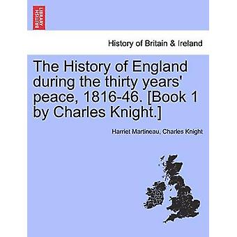The History of England during the thirty years peace 181646. Book 1 by Charles Knight. by Martineau & Harriet