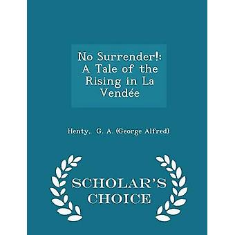 No Surrender A Tale of the Rising in La Vende  Scholars Choice Edition by G. A. George Alfred & Henty