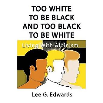 Too White to Be Black and Too Black to Be White Living with Albinism by Edwards & Lee G.