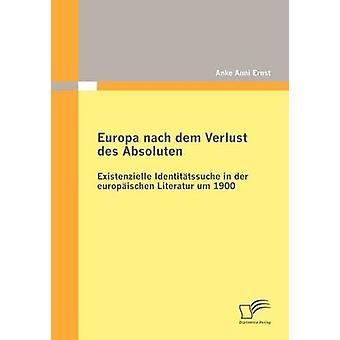 Europa nach dem Verlust des Absoluten Existenzielle Identittssuche in der europischen Literatur um 1900 by Ernst & Anke Anni