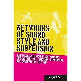 Networks of Sound Style and Subversion The Punk and PostPunk Worlds of Manchester London Liverpool and Sheffield 197580 by Crossley & Nick