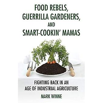 Food Rebels, Guerilla Gardeners, and Smart-Cookin' Mamas: Fighting Back in an Age of Industrial Agriculture