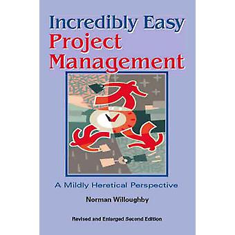 Incredibly Easy Project Management A Mildly Heretical Perspective by Willoughby & Norman