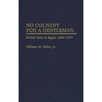 No Country for a Gentleman British Rule in Egypt 18831907 by Welch & William M.