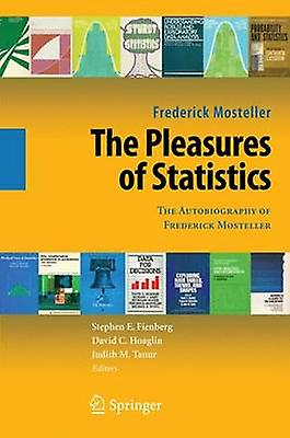 The Pleasures of Statistics  The Autobiography of Frougeerick Mosteller by Mosteller & Frougeerick