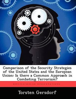 Comparison of the Security Strategies of the United States and the European Union Is There a Common Approach in Combating Terrorism by Gersdorf & Torsten
