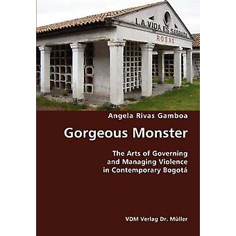 Gorgeous Monster The Arts of Governing and Managing Violence in Contemporary Bogot by Gamboa & Angela Rivas