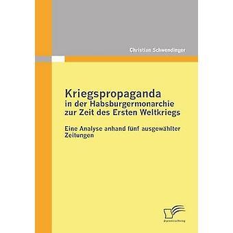 Kriegspropaganda in Der Habsburgermonarchie Zur Zeit Des Ersten Weltkriegs by Schwendinger & Christian