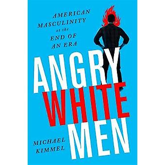 Angry White Men - 2nd Edition - American Masculinity at the End of an