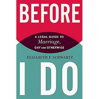 Before I Do - A Legal Guide to Marriage - Gay and Otherwise by Elizabe