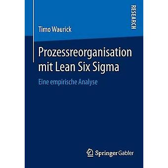 Prozessreorganisation mit Lean Six Sigma  Eine empirische Analyse by Waurick & Timo