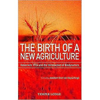 The Birth of a New Agriculture: Koberwitz 1924 and the Introduction of Biodynamics (Paperback) by Keyserlingk Adalbert Graf Von