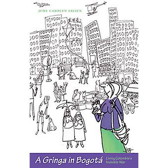 A Gringa in Bogota - Living Colombia's Invisible War by June Carolyn E