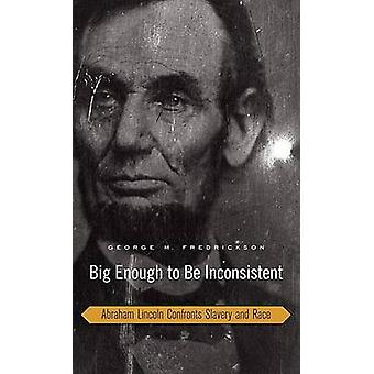 Big Enough to be Inconsistent - Abraham Lincoln Confronts Slavery and