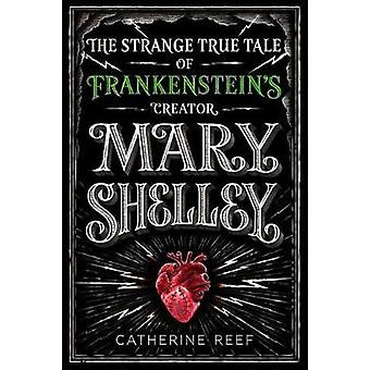 Mary Shelley - The Strange True Tale of Frankenstein's Creator by Mary
