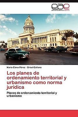 Los Planes de Ordenamiento Territorial y Urbanismo Como Norma Juridica by P. Rez & Maria Elena