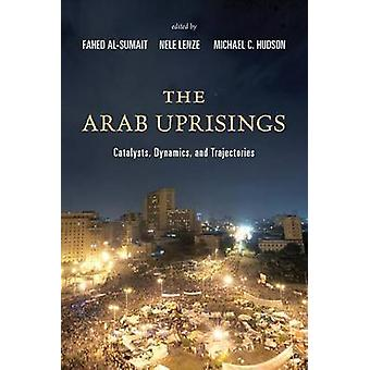 The Arab Uprisings - Catalysts - Dynamics - and Trajectories by Fahed