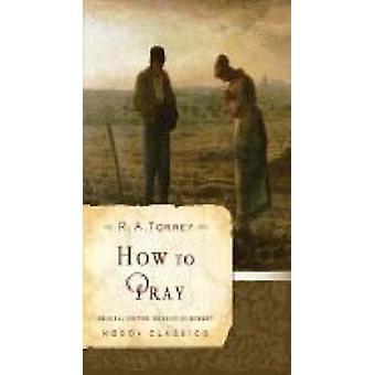 How to Pray by R.A. Torrey - Rosalie de Rosset - 9780802456526 Book