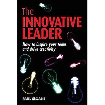 Le leader innovateur Comment inspirer votre équipe et stimuler la créativité par Sloane et Paul