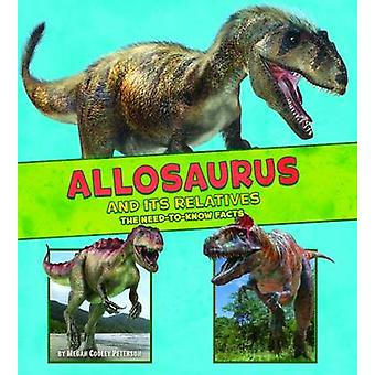 Allosaurus and its Relatives - The Need-to-Know Facts by Megan Cooley