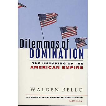 Dilemmas of Domination - The Unmaking of the American Empire by Walden