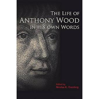 The Life of Anthony Wood in His Own Words by Nicolas K. Kiessling - 9