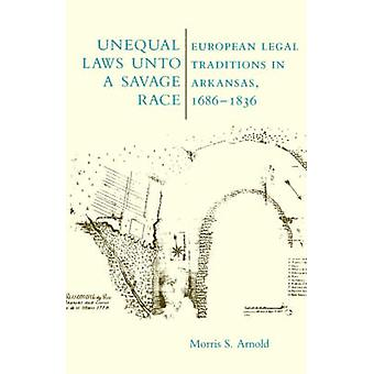 Unequal Laws Unto a Savage Race European Legal Traditions in Arkansas 16861836 by Arnold & Morris