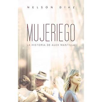 Mujeriego La Historia de Alex Mantilla by Diaz & Nelson