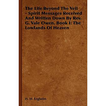 The Life Beyond The Veil  Spirit Messages Received And Written Down By Rev. G. Vale Owen. Book I The Lowlands Of Heaven by Engholm & H. W.